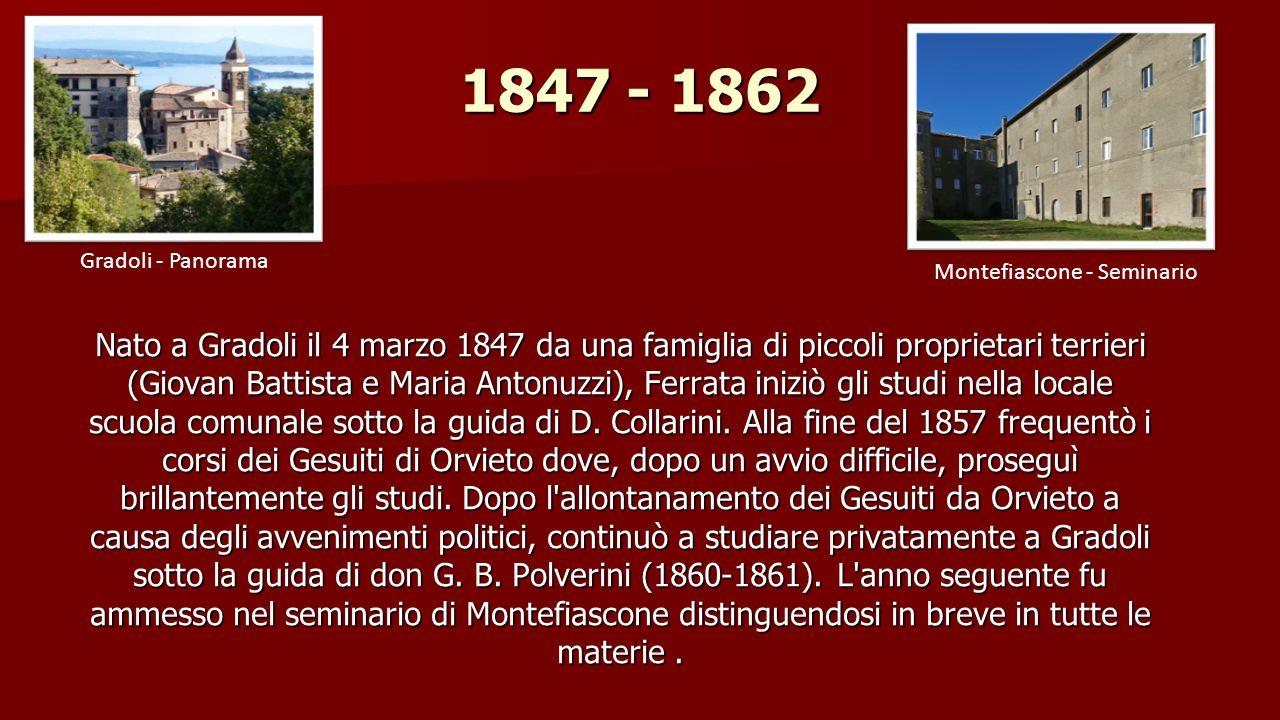 1847 - 1862 Nato a Gradoli il 4 marzo 1847 da una famiglia di piccoli proprietari terrieri (Giovan Battista e Maria Antonuzzi), Ferrata iniziò gli studi nella locale scuola comunale sotto la guida di D.