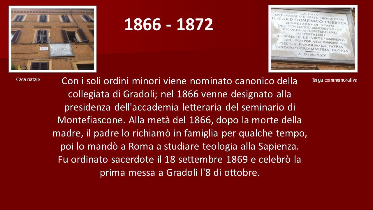 1866 - 1872 Con i soli ordini minori viene nominato canonico della collegiata di Gradoli; nel 1866 venne designato alla presidenza dell accademia letteraria del seminario di Montefiascone.