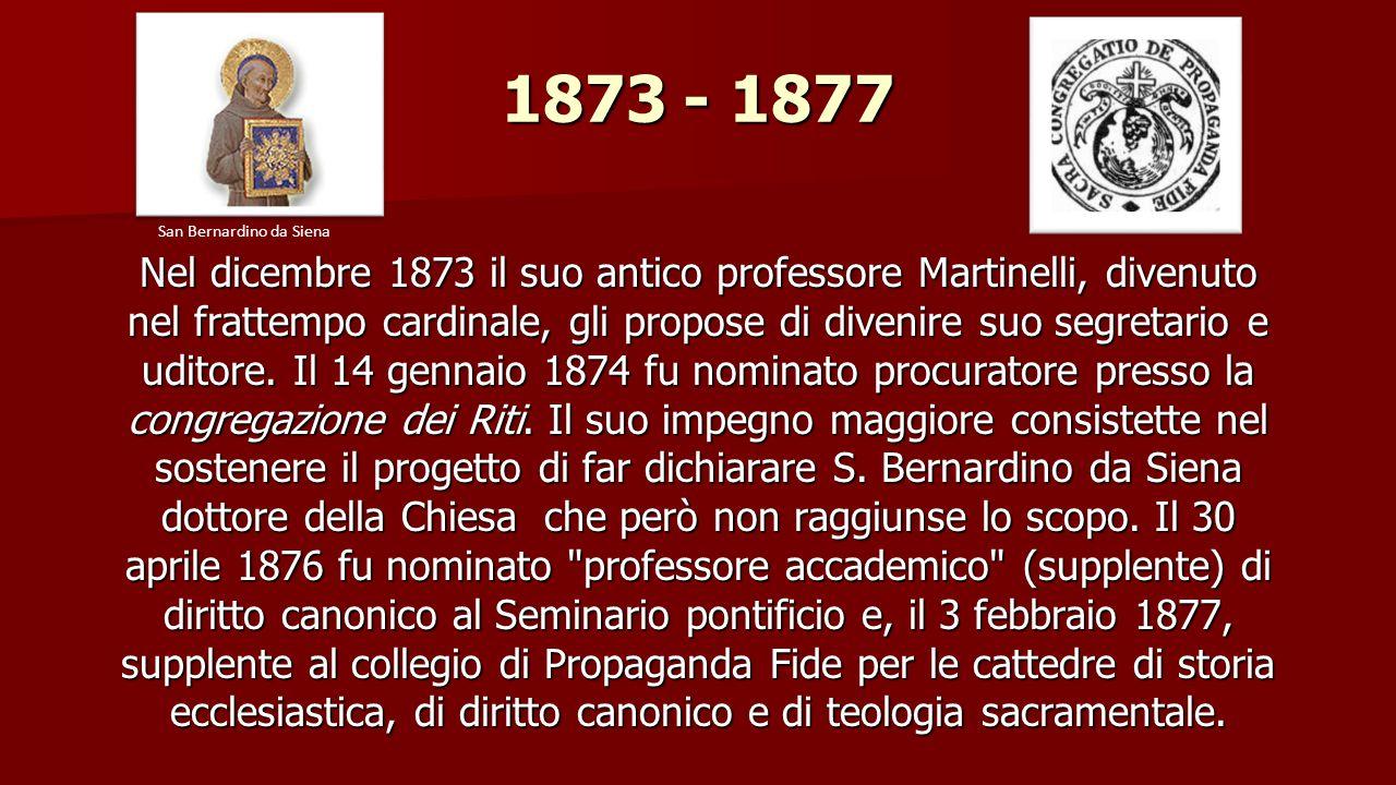 1873 - 1877 Nel dicembre 1873 il suo antico professore Martinelli, divenuto nel frattempo cardinale, gli propose di divenire suo segretario e uditore.
