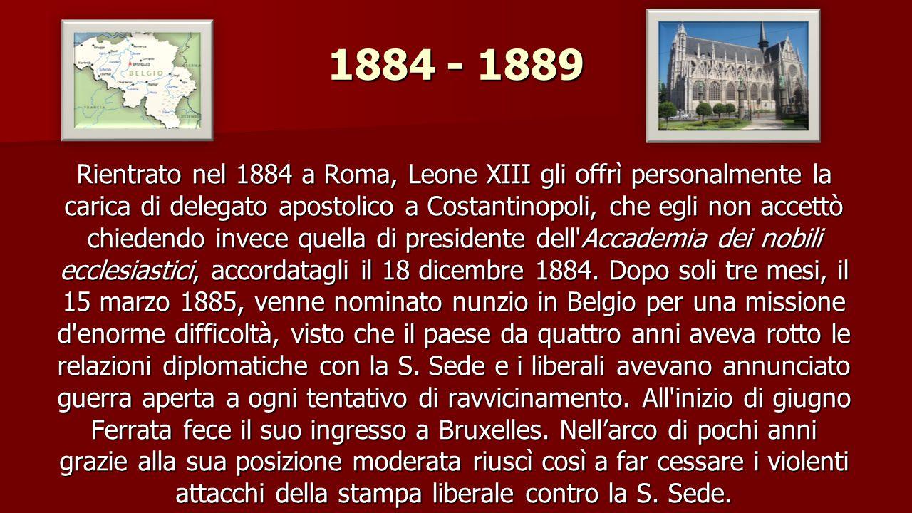 1884 - 1889 Rientrato nel 1884 a Roma, Leone XIII gli offrì personalmente la carica di delegato apostolico a Costantinopoli, che egli non accettò chiedendo invece quella di presidente dell Accademia dei nobili ecclesiastici, accordatagli il 18 dicembre 1884.