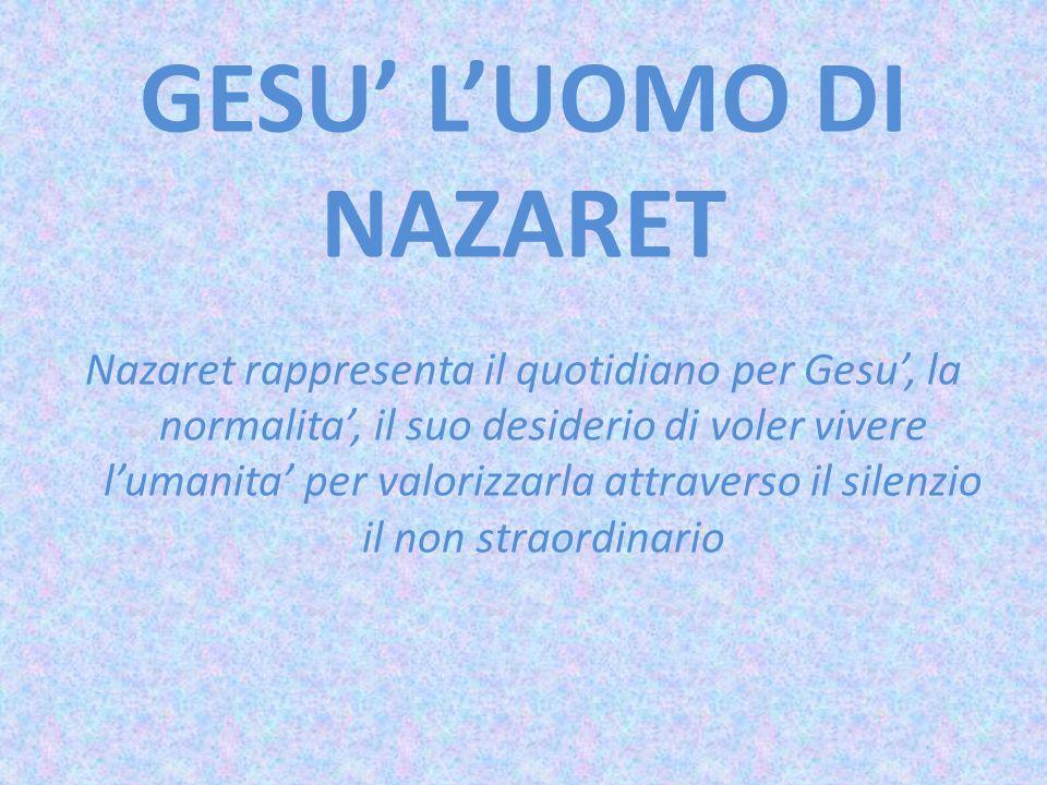 GESU' L'UOMO DI NAZARET Nazaret rappresenta il quotidiano per Gesu', la normalita', il suo desiderio di voler vivere l'umanita' per valorizzarla attra