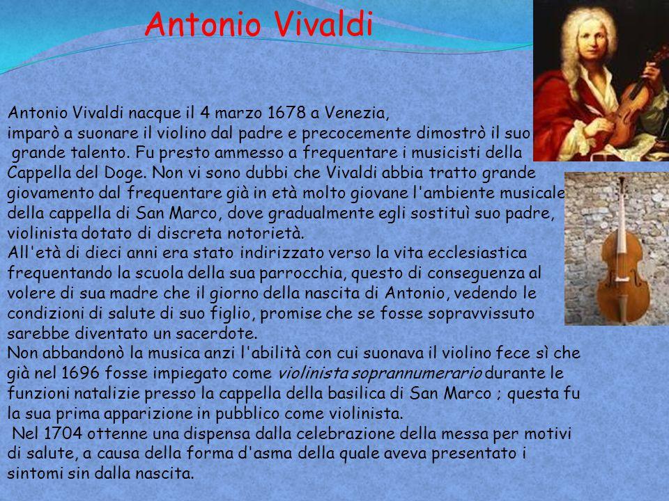 Antonio Vivaldi nacque il 4 marzo 1678 a Venezia, imparò a suonare il violino dal padre e precocemente dimostrò il suo grande talento. Fu presto ammes
