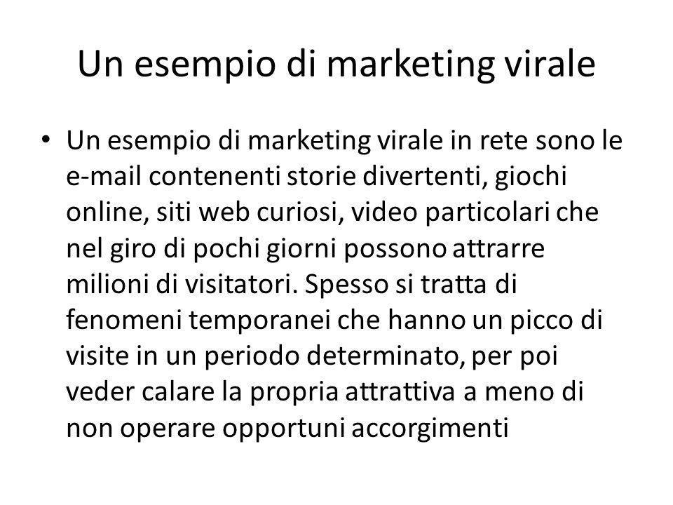 Un esempio di marketing virale Un esempio di marketing virale in rete sono le e-mail contenenti storie divertenti, giochi online, siti web curiosi, video particolari che nel giro di pochi giorni possono attrarre milioni di visitatori.