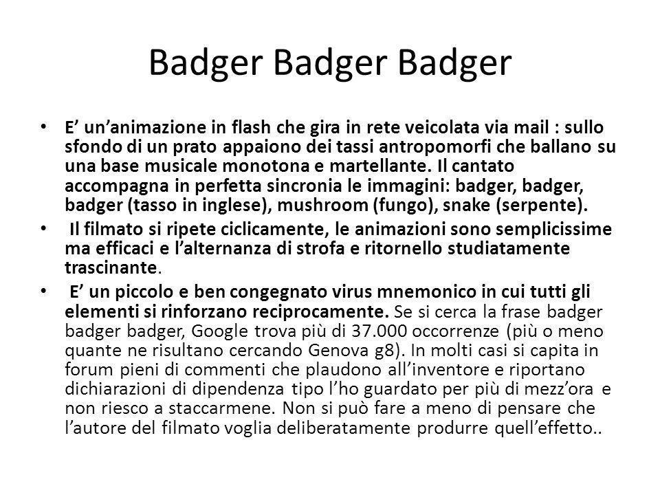 Badger Badger Badger E' un'animazione in flash che gira in rete veicolata via mail : sullo sfondo di un prato appaiono dei tassi antropomorfi che ballano su una base musicale monotona e martellante.