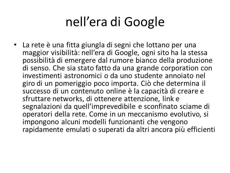 nell'era di Google La rete è una fitta giungla di segni che lottano per una maggior visibilità: nell'era di Google, ogni sito ha la stessa possibilità di emergere dal rumore bianco della produzione di senso.