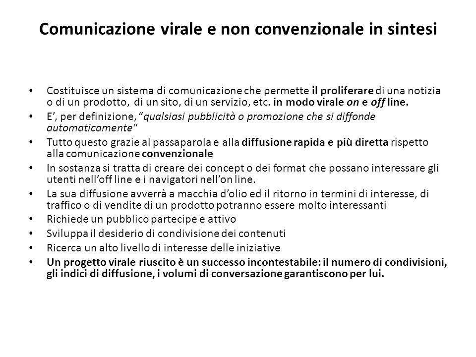 Comunicazione virale e non convenzionale in sintesi Costituisce un sistema di comunicazione che permette il proliferare di una notizia o di un prodotto, di un sito, di un servizio, etc.