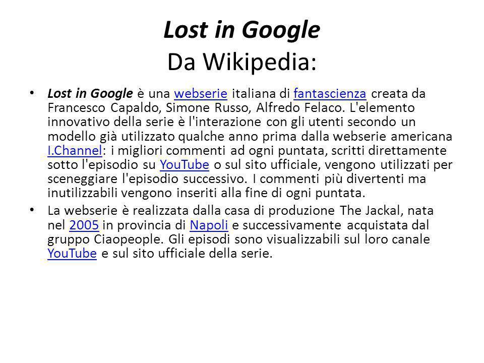 Lost in Google Da Wikipedia: Lost in Google è una webserie italiana di fantascienza creata da Francesco Capaldo, Simone Russo, Alfredo Felaco.