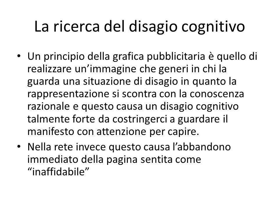 La ricerca del disagio cognitivo Un principio della grafica pubblicitaria è quello di realizzare un'immagine che generi in chi la guarda una situazione di disagio in quanto la rappresentazione si scontra con la conoscenza razionale e questo causa un disagio cognitivo talmente forte da costringerci a guardare il manifesto con attenzione per capire.