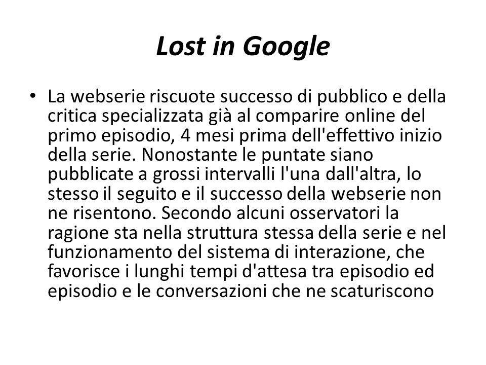Lost in Google La webserie riscuote successo di pubblico e della critica specializzata già al comparire online del primo episodio, 4 mesi prima dell effettivo inizio della serie.