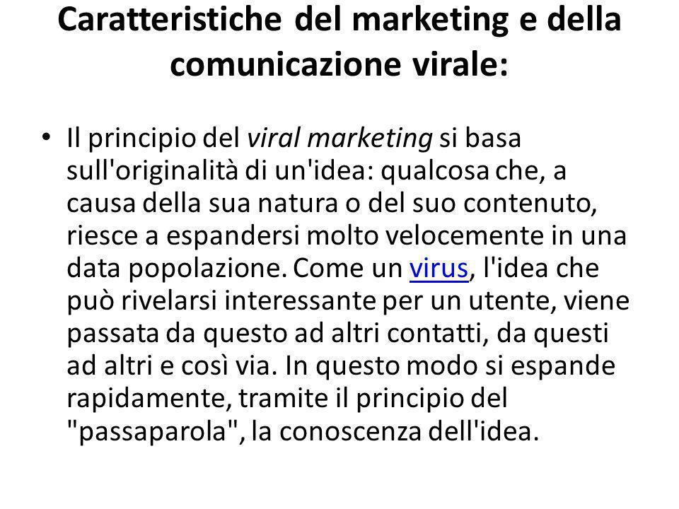 Caratteristiche del marketing e della comunicazione virale: Il principio del viral marketing si basa sull originalità di un idea: qualcosa che, a causa della sua natura o del suo contenuto, riesce a espandersi molto velocemente in una data popolazione.