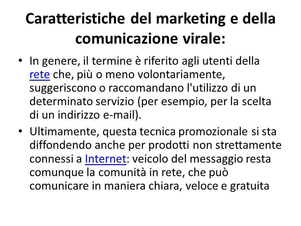 Caratteristiche del marketing e della comunicazione virale: In genere, il termine è riferito agli utenti della rete che, più o meno volontariamente, suggeriscono o raccomandano l utilizzo di un determinato servizio (per esempio, per la scelta di un indirizzo e-mail).