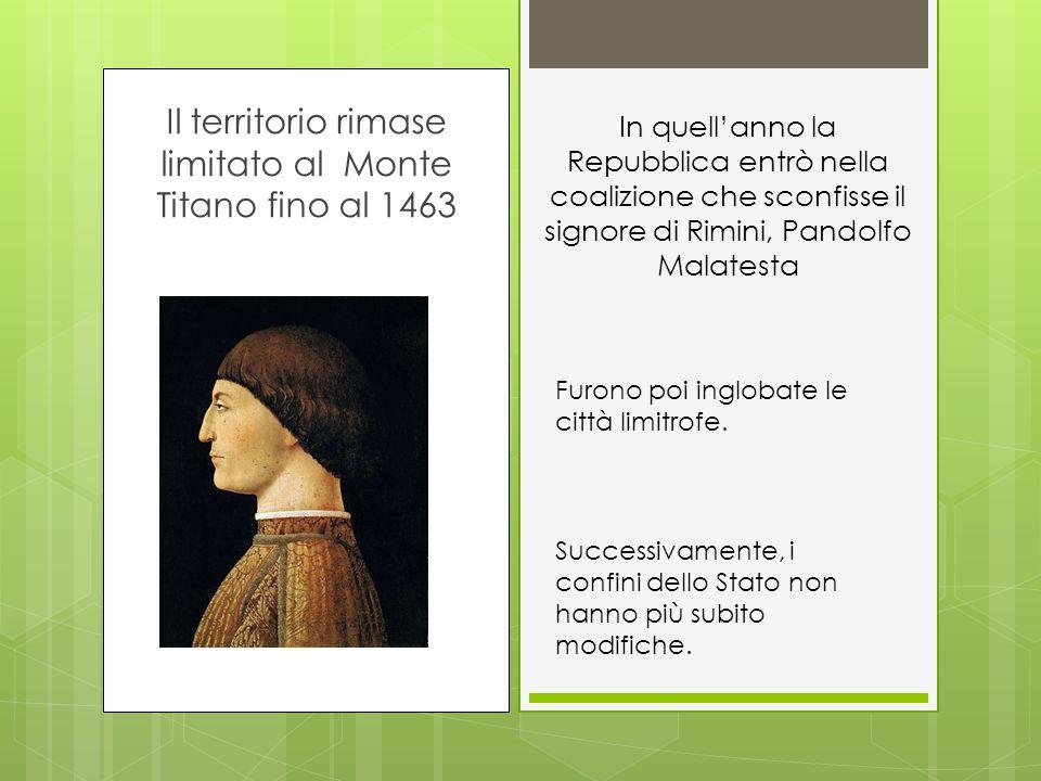 Il territorio rimase limitato al Monte Titano fino al 1463 In quell'anno la Repubblica entrò nella coalizione che sconfisse il signore di Rimini, Pandolfo Malatesta Successivamente, i confini dello Stato non hanno più subito modifiche.