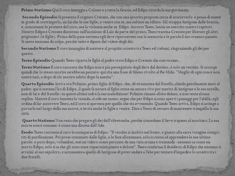Primo Statismo Qui il coro inneggia a Colono e a tutta la Grecia, ed Edipo ricorda la sua giovinezza. Secondo Episodio Si presenta il cognato Creonte,