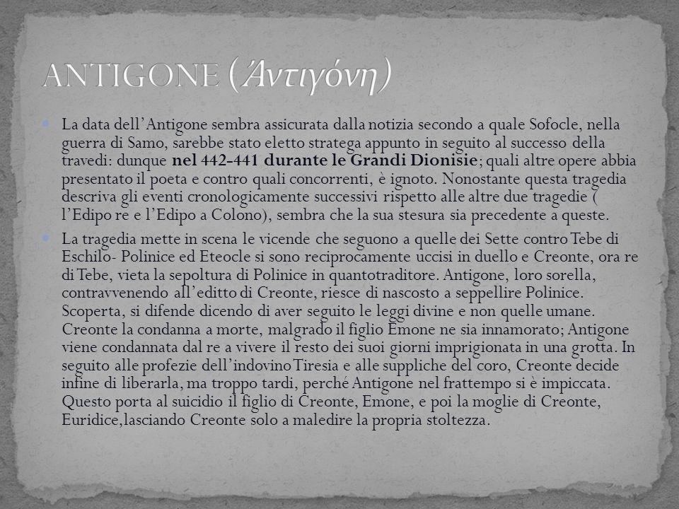 La data dell'Antigone sembra assicurata dalla notizia secondo a quale Sofocle, nella guerra di Samo, sarebbe stato eletto stratega appunto in seguito