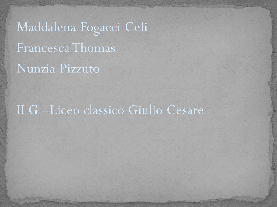 Maddalena Fogacci Celi Francesca Thomas Nunzia Pizzuto II G –Liceo classico Giulio Cesare