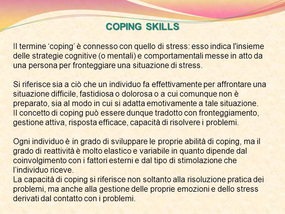 COPING SKILLS Il termine 'coping' è connesso con quello di stress: esso indica l'insieme delle strategie cognitive (o mentali) e comportamentali messe