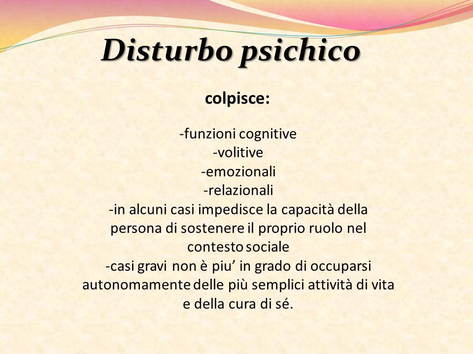 Disturbo psichico colpisce: -funzioni cognitive -volitive -emozionali -relazionali -in alcuni casi impedisce la capacità della persona di sostenere il