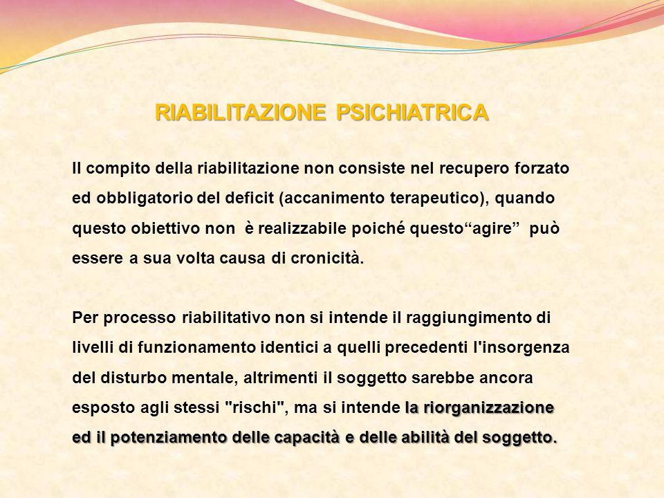 RIABILITAZIONE PSICHIATRICA Il compito della riabilitazione non consiste nel recupero forzato ed obbligatorio del deficit (accanimento terapeutico), q