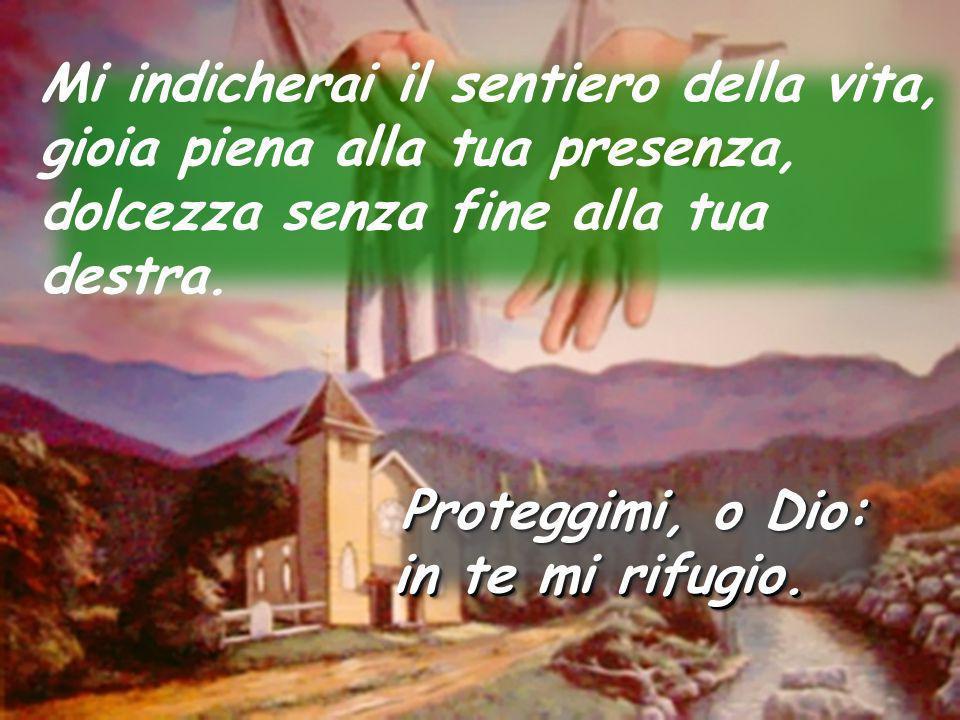 Mi indicherai il sentiero della vita, gioia piena alla tua presenza, dolcezza senza fine alla tua destra. Proteggimi, o Dio: in te mi rifugio. Protegg