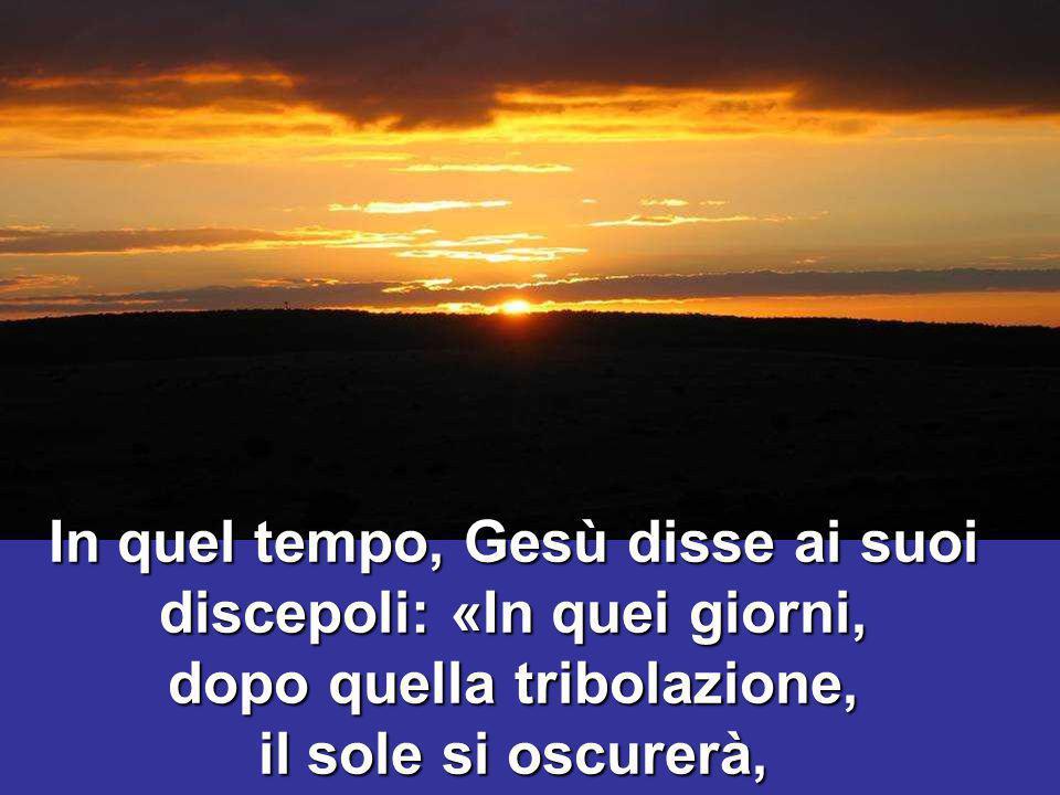 In quel tempo, Gesù disse ai suoi discepoli: «In quei giorni, dopo quella tribolazione, il sole si oscurerà,