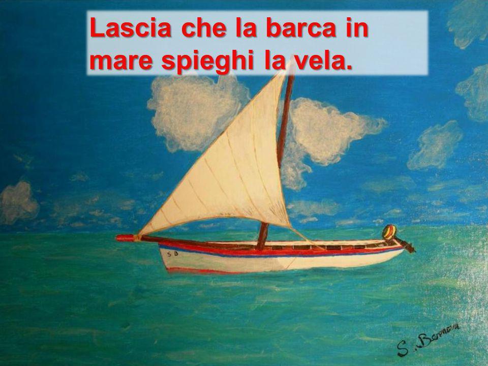 Lascia che la barca in mare spieghi la vela.