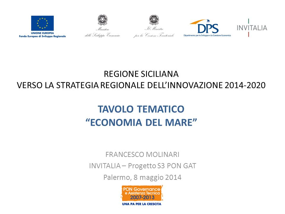 REGIONE SICILIANA VERSO LA STRATEGIA REGIONALE DELL'INNOVAZIONE 2014-2020 TAVOLO TEMATICO ECONOMIA DEL MARE FRANCESCO MOLINARI INVITALIA – Progetto S3 PON GAT Palermo, 8 maggio 2014