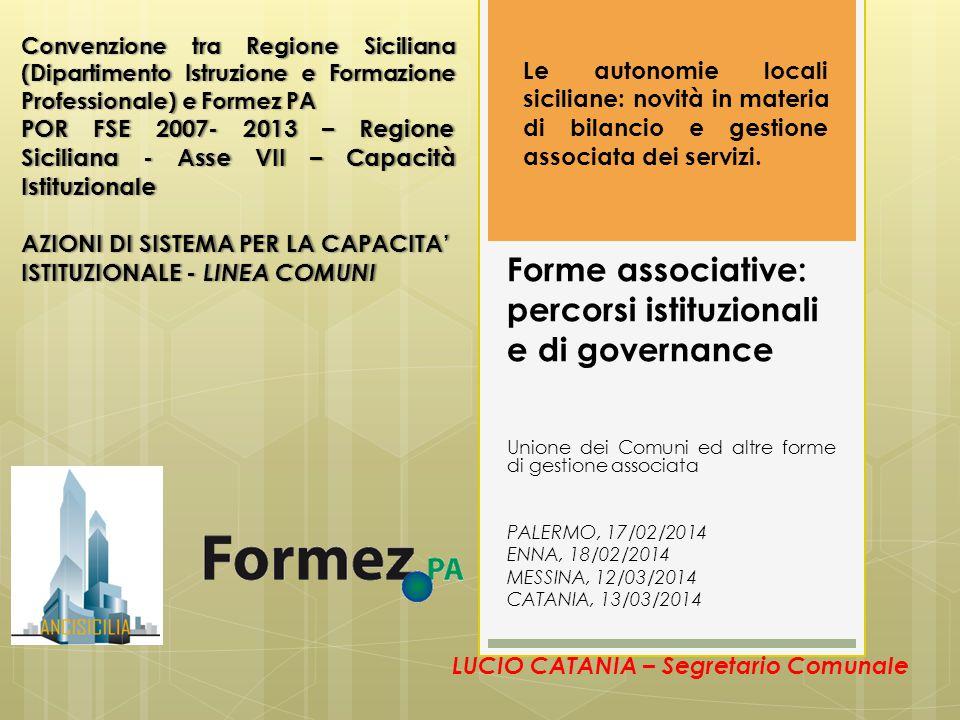 Forme associative: percorsi istituzionali e di governance Unione dei Comuni ed altre forme di gestione associata PALERMO, 17/02/2014 ENNA, 18/02/2014