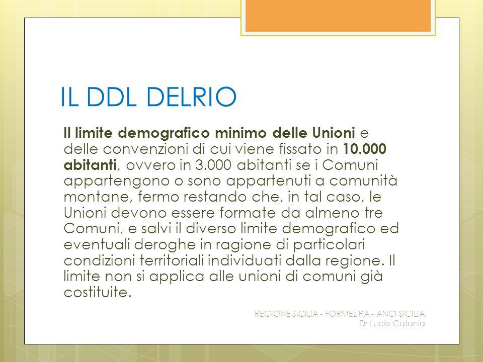 IL DDL DELRIO Il limite demografico minimo delle Unioni e delle convenzioni di cui viene fissato in 10.000 abitanti, ovvero in 3.000 abitanti se i Com