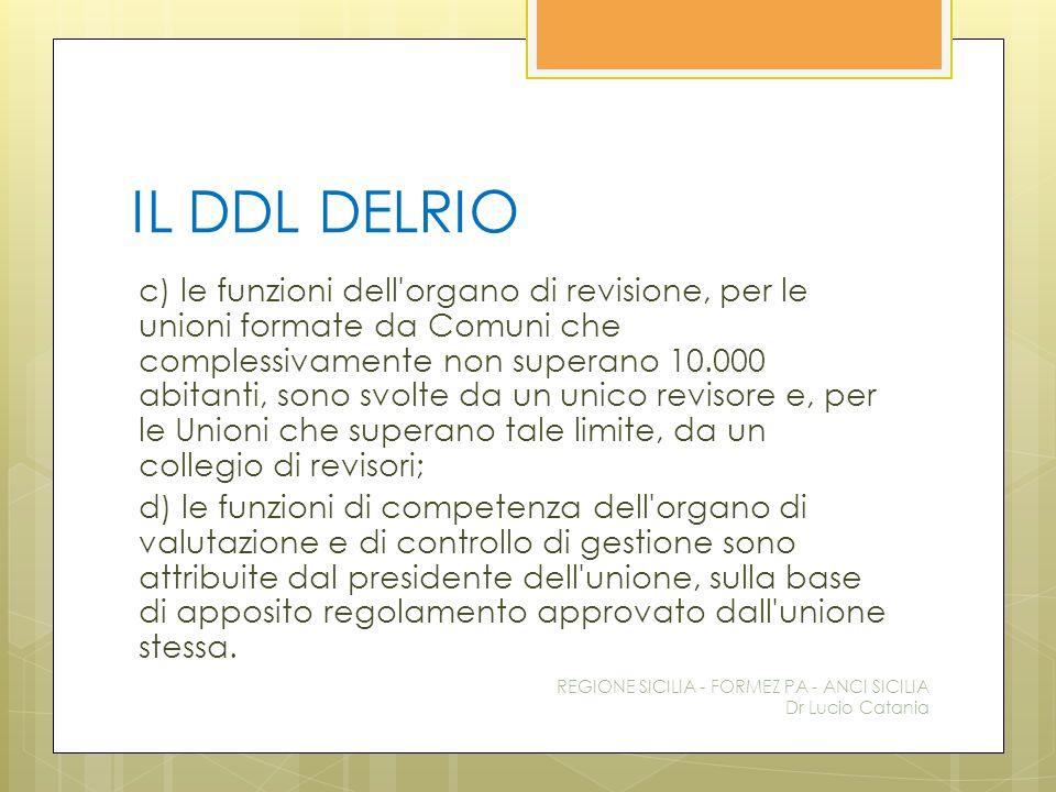 IL DDL DELRIO c) le funzioni dell'organo di revisione, per le unioni formate da Comuni che complessivamente non superano 10.000 abitanti, sono svolte