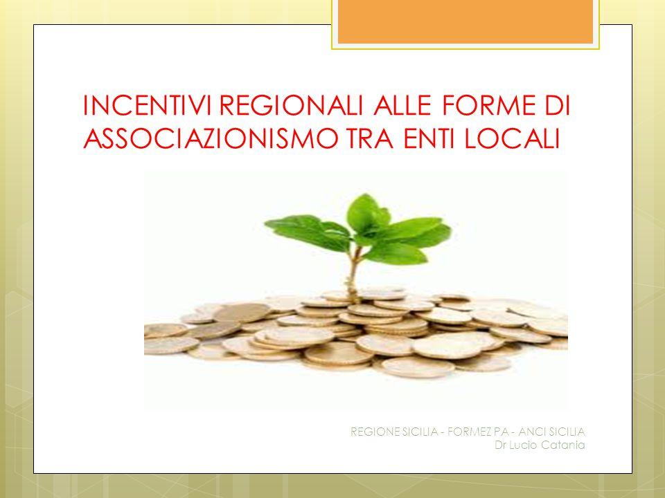 INCENTIVI REGIONALI ALLE FORME DI ASSOCIAZIONISMO TRA ENTI LOCALI REGIONE SICILIA - FORMEZ PA - ANCI SICILIA Dr Lucio Catania