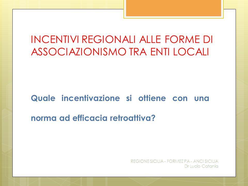 INCENTIVI REGIONALI ALLE FORME DI ASSOCIAZIONISMO TRA ENTI LOCALI Quale incentivazione si ottiene con una norma ad efficacia retroattiva? REGIONE SICI