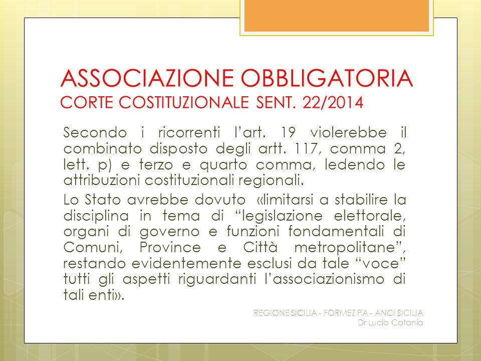 ASSOCIAZIONE OBBLIGATORIA CORTE COSTITUZIONALE SENT. 22/2014 Secondo i ricorrenti l'art. 19 violerebbe il combinato disposto degli artt. 117, comma 2,