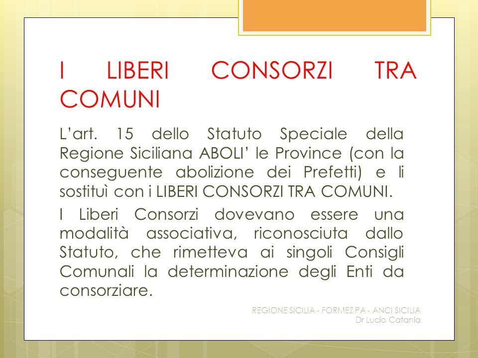 I LIBERI CONSORZI TRA COMUNI L'art. 15 dello Statuto Speciale della Regione Siciliana ABOLI' le Province (con la conseguente abolizione dei Prefetti)