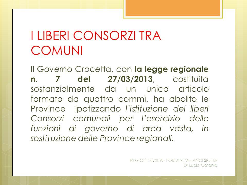I LIBERI CONSORZI TRA COMUNI Il Governo Crocetta, con la legge regionale n. 7 del 27/03/2013, costituita sostanzialmente da un unico articolo formato