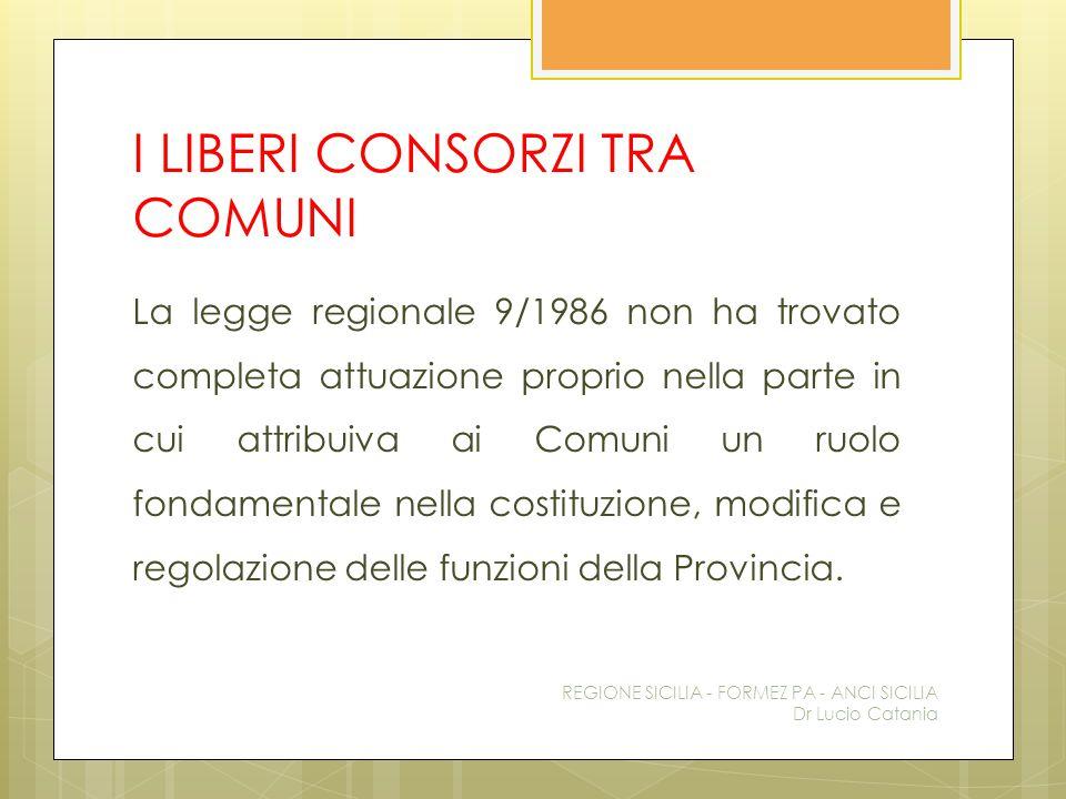 I LIBERI CONSORZI TRA COMUNI La legge regionale 9/1986 non ha trovato completa attuazione proprio nella parte in cui attribuiva ai Comuni un ruolo fon