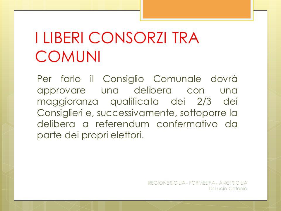 I LIBERI CONSORZI TRA COMUNI Per farlo il Consiglio Comunale dovrà approvare una delibera con una maggioranza qualificata dei 2/3 dei Consiglieri e, s