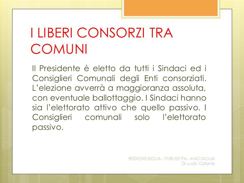 I LIBERI CONSORZI TRA COMUNI Il Presidente è eletto da tutti i Sindaci ed i Consiglieri Comunali degli Enti consorziati. L'elezione avverrà a maggiora