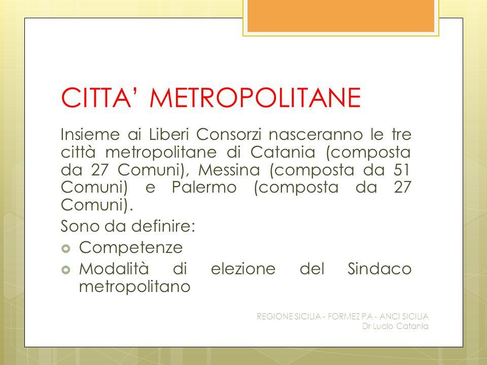 CITTA' METROPOLITANE Insieme ai Liberi Consorzi nasceranno le tre città metropolitane di Catania (composta da 27 Comuni), Messina (composta da 51 Comu