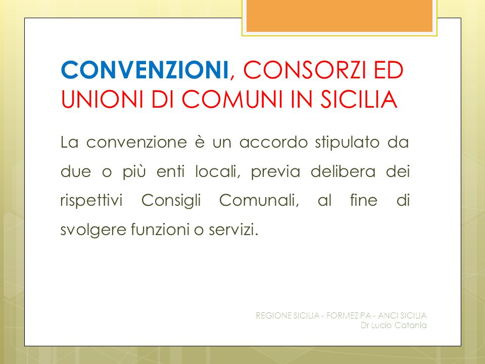 CONVENZIONI, CONSORZI ED UNIONI DI COMUNI IN SICILIA La convenzione è un accordo stipulato da due o più enti locali, previa delibera dei rispettivi Co