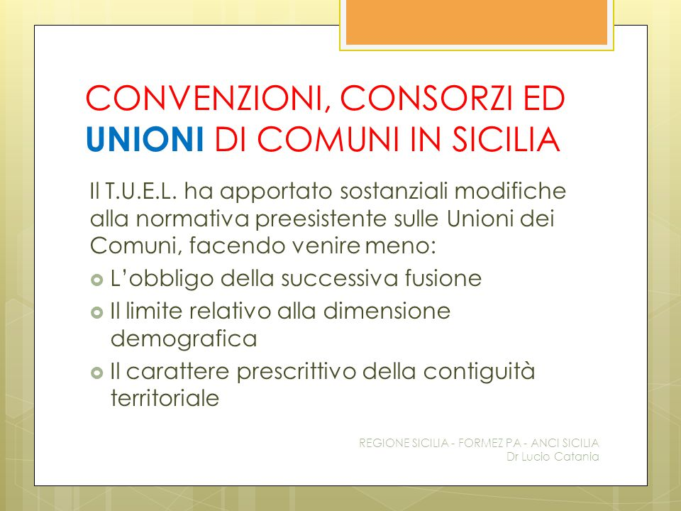 CONVENZIONI, CONSORZI ED UNIONI DI COMUNI IN SICILIA Il T.U.E.L. ha apportato sostanziali modifiche alla normativa preesistente sulle Unioni dei Comun