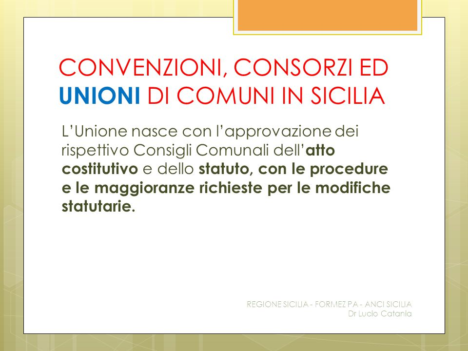 CONVENZIONI, CONSORZI ED UNIONI DI COMUNI IN SICILIA L'Unione nasce con l'approvazione dei rispettivo Consigli Comunali dell' atto costitutivo e dello