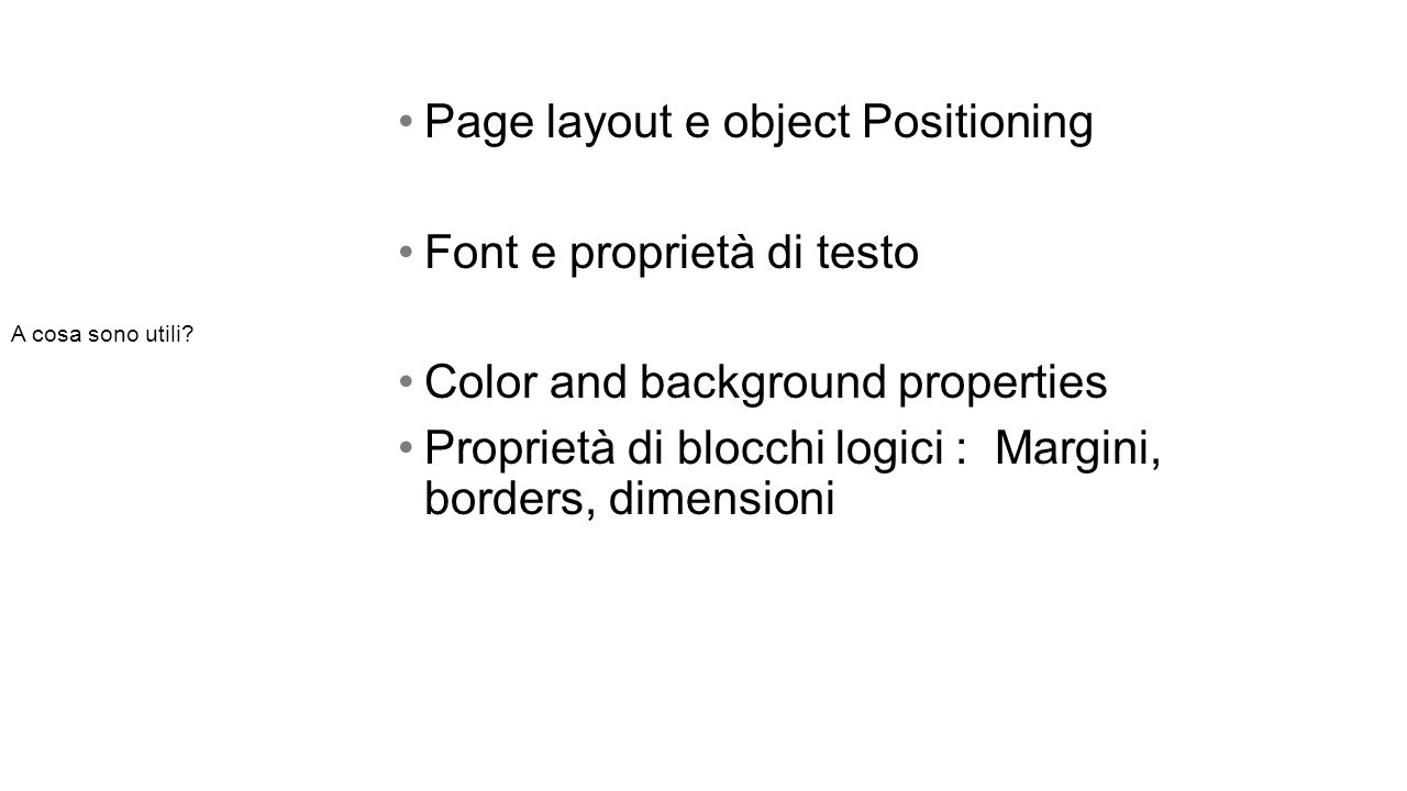 Page layout e object Positioning Font e proprietà di testo Color and background properties Proprietà di blocchi logici : Margini, borders, dimensioni A cosa sono utili
