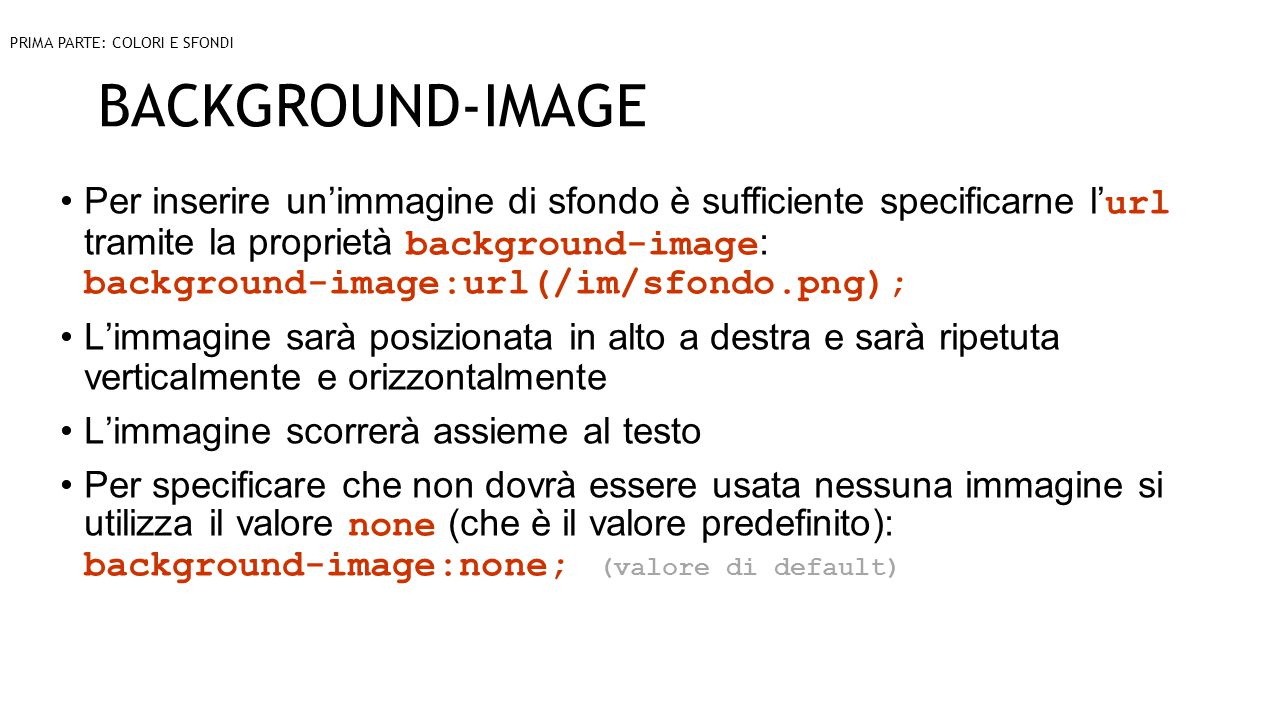 BACKGROUND-IMAGE Per inserire un'immagine di sfondo è sufficiente specificarne l' url tramite la proprietà background-image : background-image:url(/im