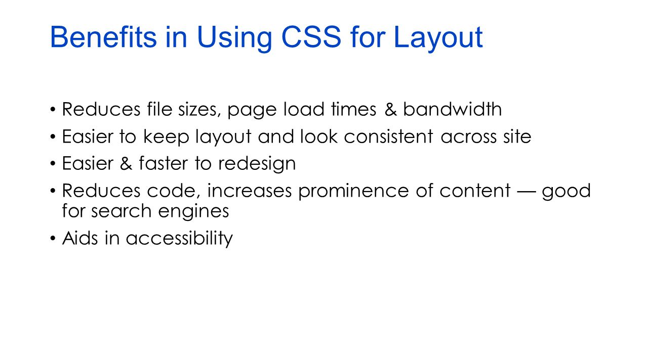 Benefits in Using CSS for Layout Reduces file sizes, page load times & bandwidth Easier to keep layout and look consistent across site Easier & faster to redesign Reduces code, increases prominence of content — good for search engines Aids in accessibility