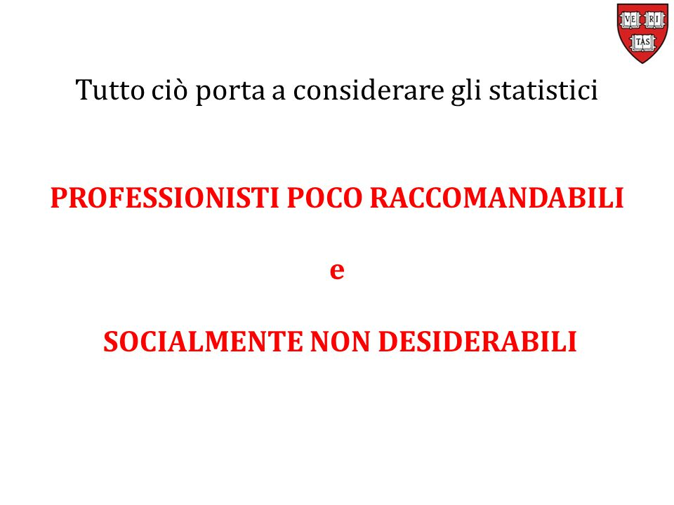 Tutto ciò porta a considerare gli statistici PROFESSIONISTI POCO RACCOMANDABILI e SOCIALMENTE NON DESIDERABILI