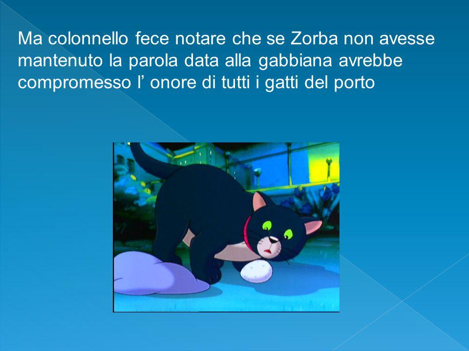 Ma colonnello fece notare che se Zorba non avesse mantenuto la parola data alla gabbiana avrebbe compromesso l' onore di tutti i gatti del porto
