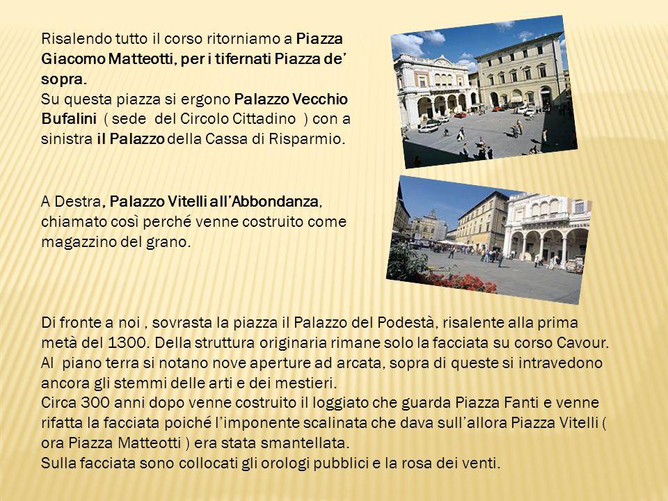 Risalendo tutto il corso ritorniamo a Piazza Giacomo Matteotti, per i tifernati Piazza de' sopra. Su questa piazza si ergono Palazzo Vecchio Bufalini