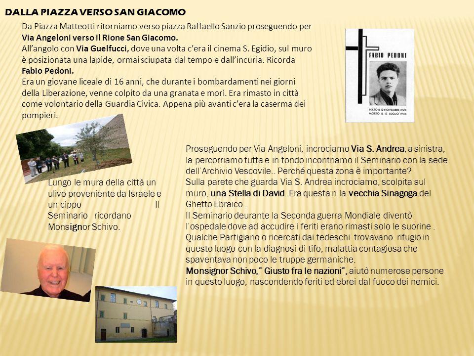 DALLA PIAZZA VERSO SAN GIACOMO Da Piazza Matteotti ritorniamo verso piazza Raffaello Sanzio proseguendo per Via Angeloni verso il Rione San Giacomo. A