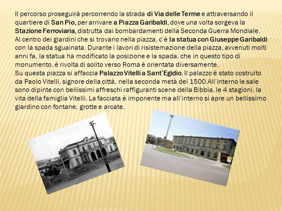 Il percorso proseguirà percorrendo la strada di Via delle Terme e attraversando il quartiere di San Pio, per arrivare a Piazza Garibaldi, dove una vol