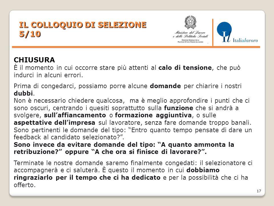 17 IL COLLOQUIO DI SELEZIONE 5/10 CHIUSURA È il momento in cui occorre stare più attenti al calo di tensione, che può indurci in alcuni errori. Prima